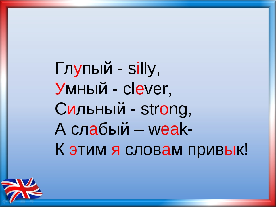 Глупый - silly, Умный - clever, Сильный - strong, А слабый – weak- К этим я с...