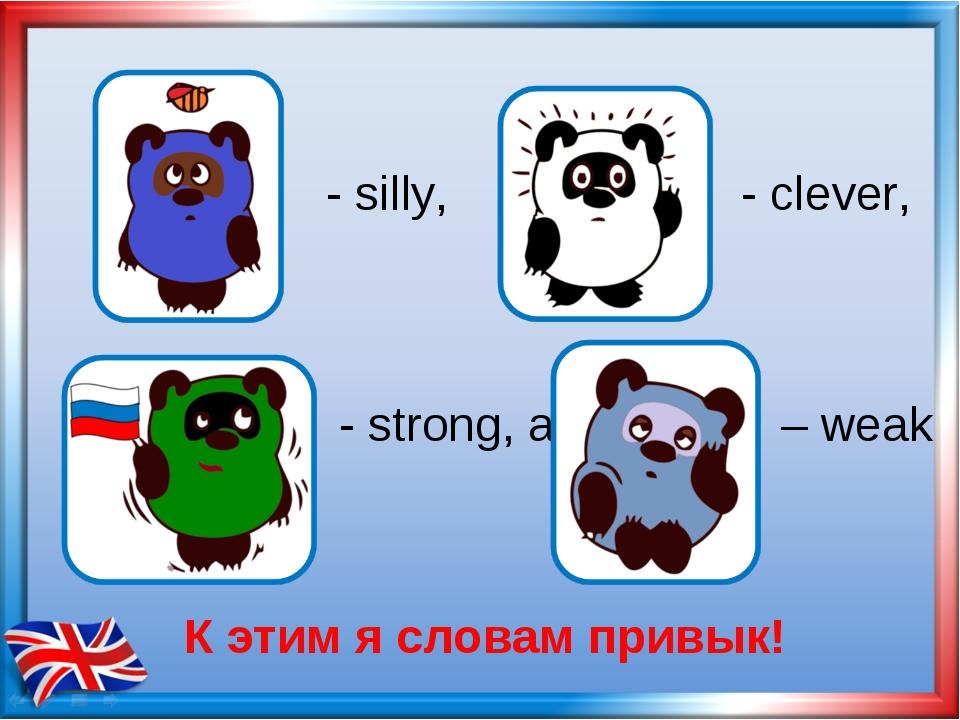- silly, - clever, - strong, а – weak К этим я словам привык!