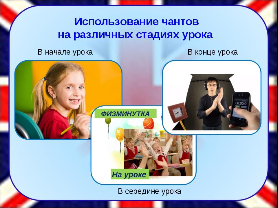 Использование чантов на различных стадиях урока В начале урока В середине уро...