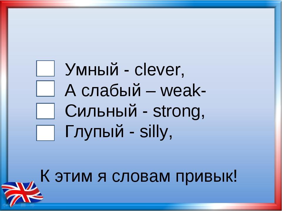 Умный - clever, А слабый – weak- Сильный - strong, Глупый - silly, К этим я с...