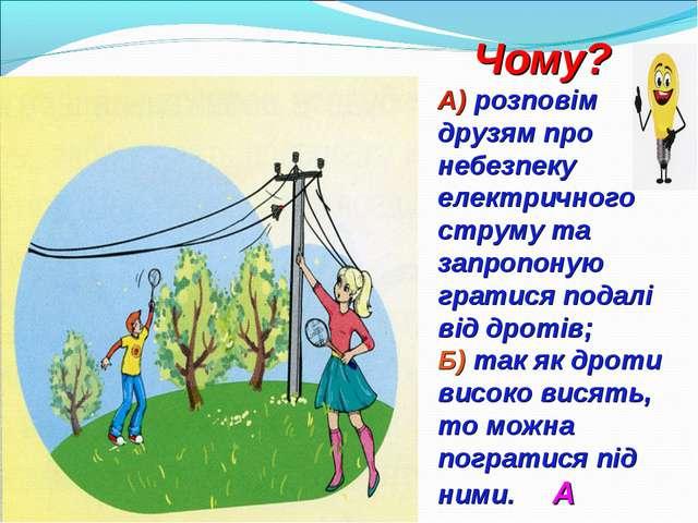 Чому? А) розповім друзям про небезпеку електричного струму та запропоную гра...