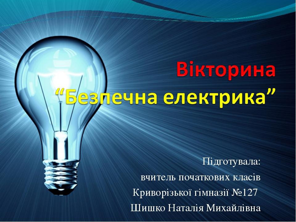 Підготувала: вчитель початкових класів Криворізької гімназії №127 Шишко Натал...