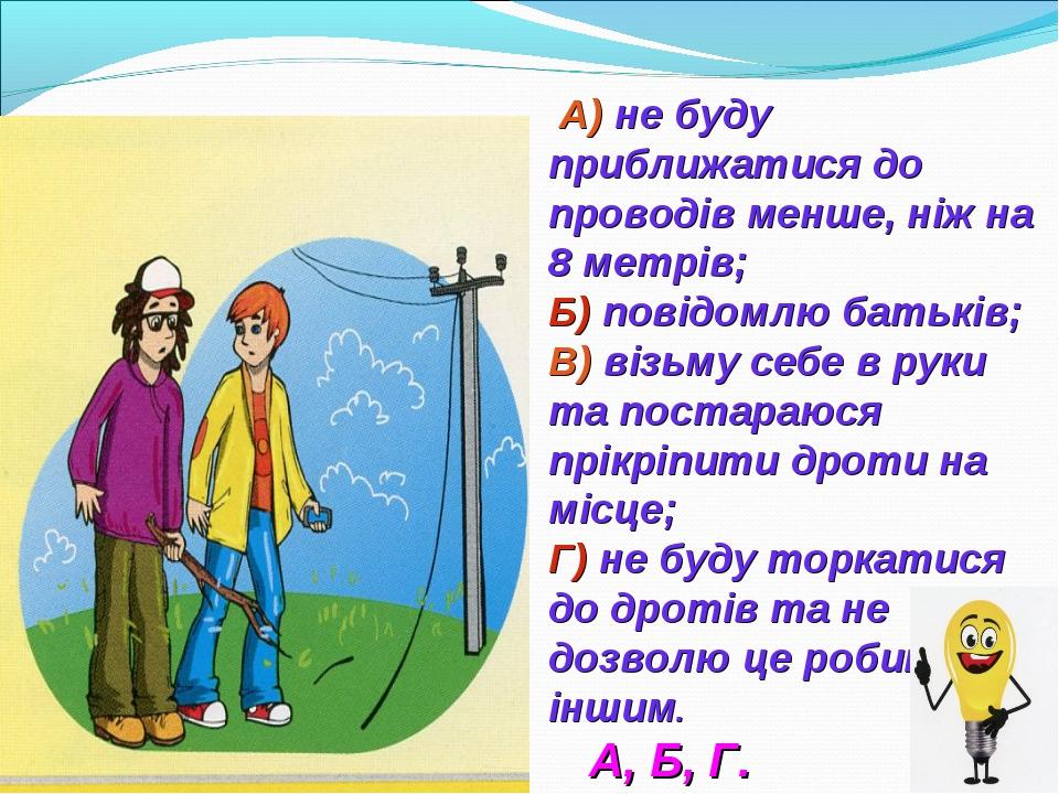 А) не буду приближатися до проводів менше, ніж на 8 метрів; Б) повідомлю бат...