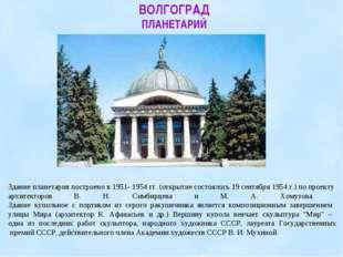 ВОЛГОГРАД ПЛАНЕТАРИЙ Здание планетария построено в 1951- 1954 гг. (открытие