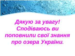Дякую за увагу! Сподіваюсь ви поповнили свої знання про озера України.