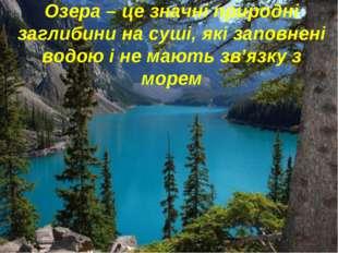 Озера – це значні природні заглибини на суші, які заповнені водою і не мають