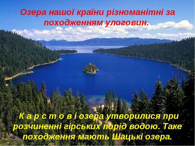 Озера нашої країни різноманітні за походженням улоговин. К а р с т о в і озер...