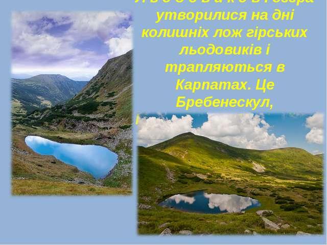 Л ь о д о в и к о в і озера утворилися на дні колишніх лож гірських льодовикі...