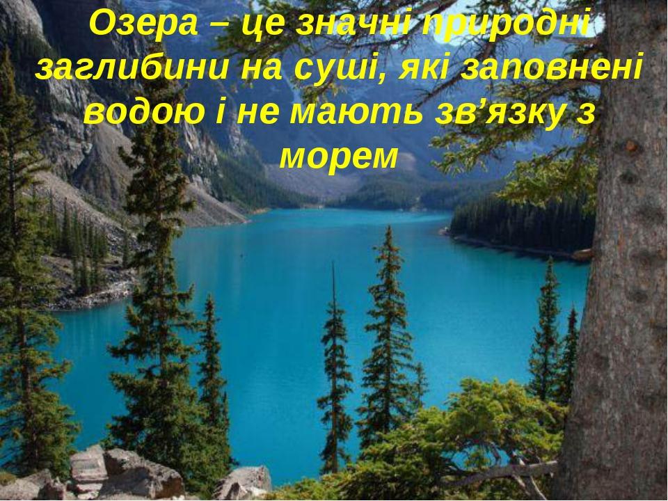 Озера – це значні природні заглибини на суші, які заповнені водою і не мають...