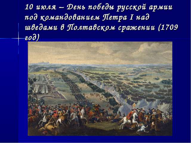 10 июля – День победы русской армии под командованием Петра I над шведами в П...