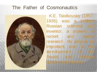 The Father of Cosmonautics K.E. Tsiolkovsky (1857-1935) was a brilliant Russ