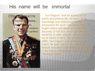 His name will be immortal Yuri Gagarin took an active part in public and pol