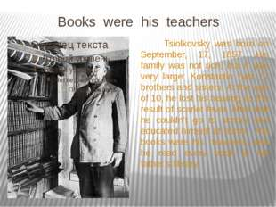 Books were his teachers Tsiolkovsky was born on September, 17, 1857. His fam