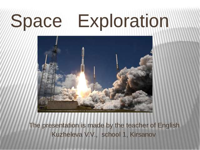 Space Exploration The presentation is made by the teacher of English Kuzhelev...