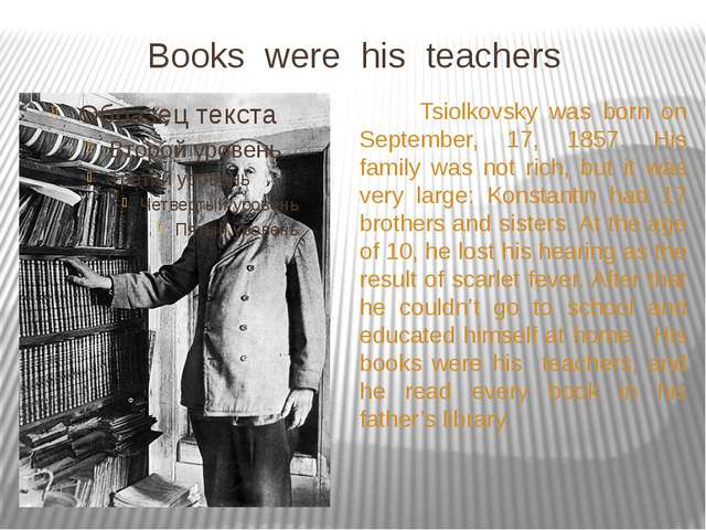 Books were his teachers Tsiolkovsky was born on September, 17, 1857. His fam...