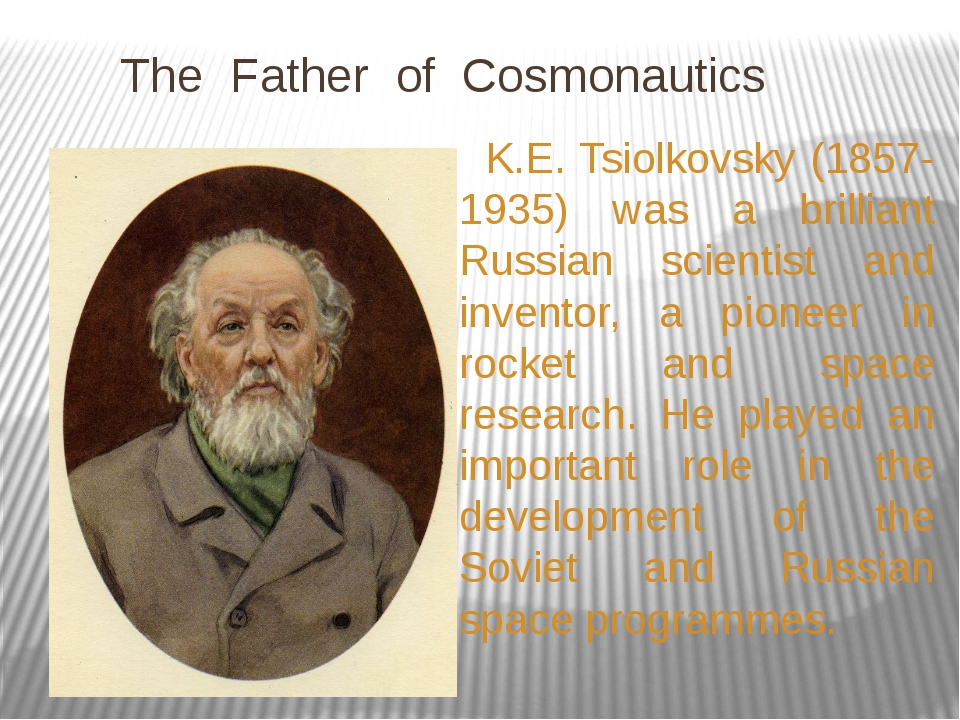 The Father of Cosmonautics K.E. Tsiolkovsky (1857-1935) was a brilliant Russ...