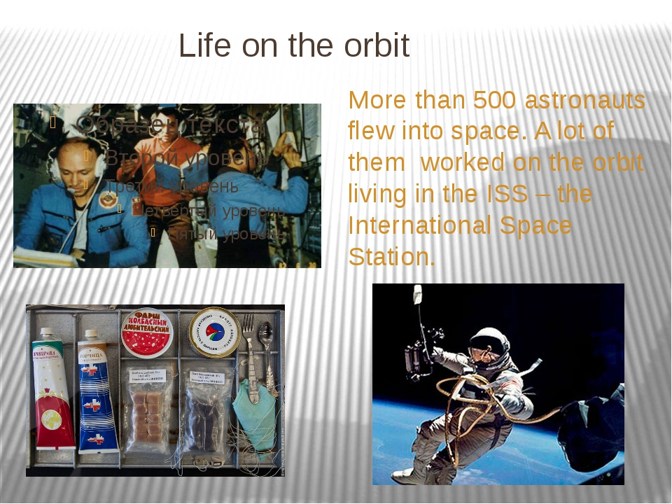 Life on the orbit More than 500 astronauts flew into space. A lot of them wo...