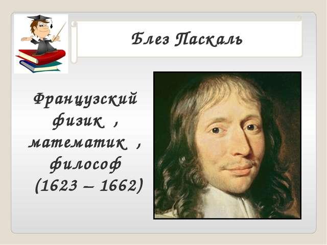 . Блез Паскаль Французский физик , математик , философ (1623 – 1662)