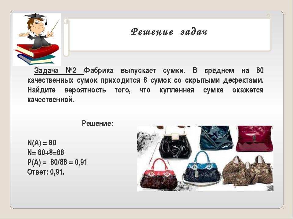 Решение задач . Задача №2 Фабрика выпускает сумки. В среднем на 80 качествен...