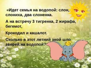«Идет семья на водопой: слон, слониха, два слоненка. А на встречу 3 тигренка
