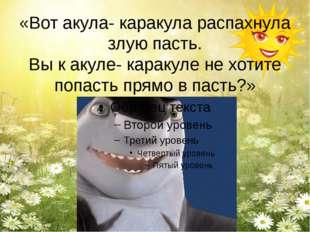 «Вот акула- каракула распахнула злую пасть. Вы к акуле- каракуле не хотите по