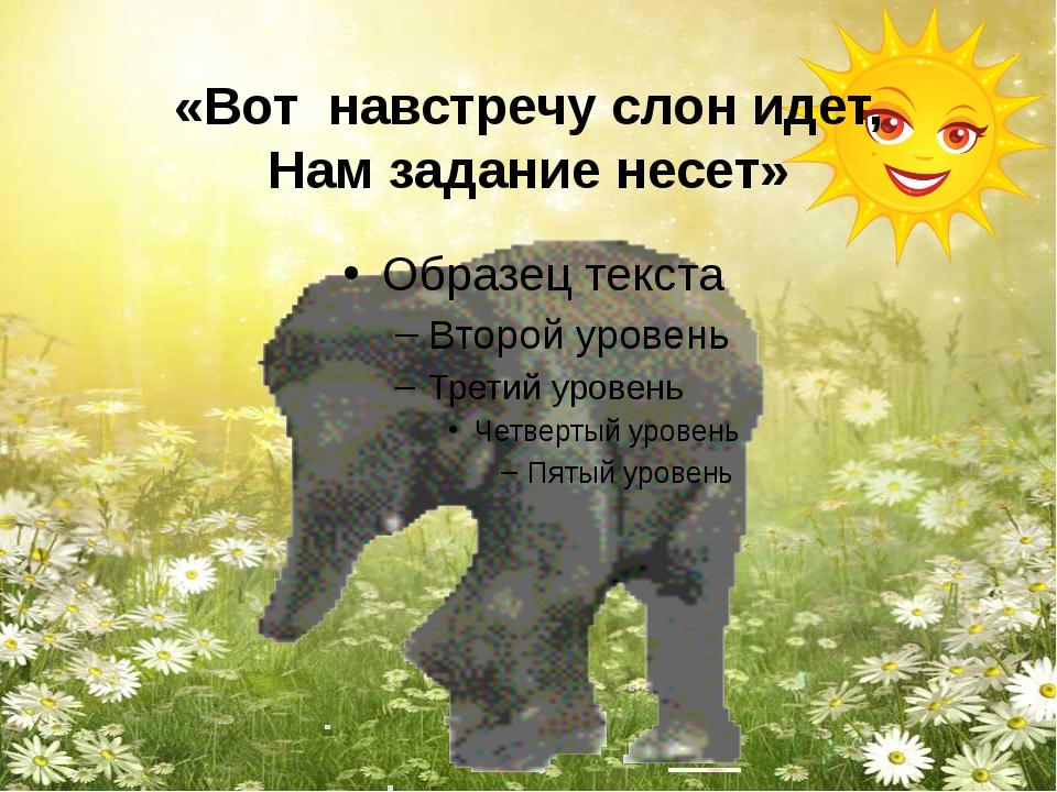 «Вот навстречу слон идет, Нам задание несет»