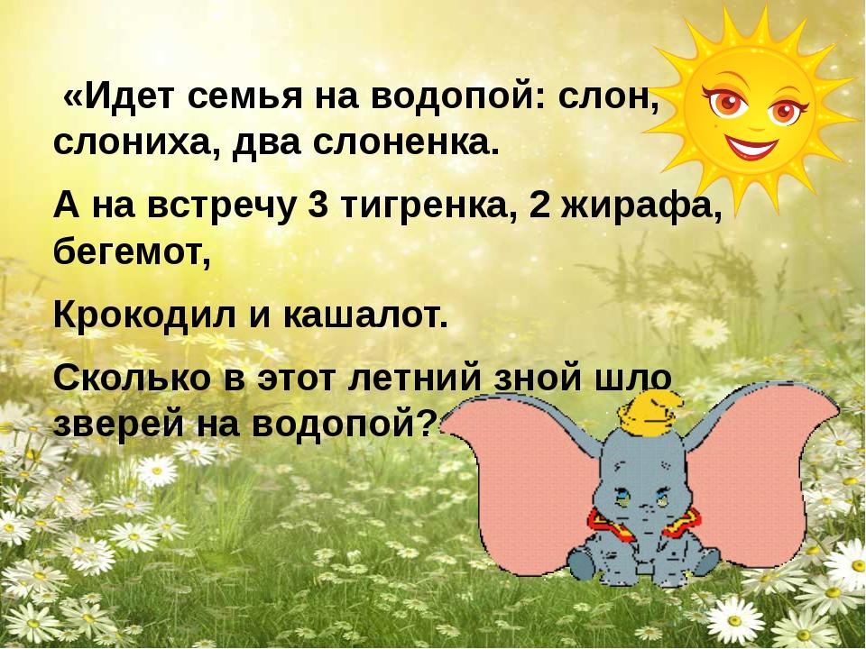 «Идет семья на водопой: слон, слониха, два слоненка. А на встречу 3 тигренка...