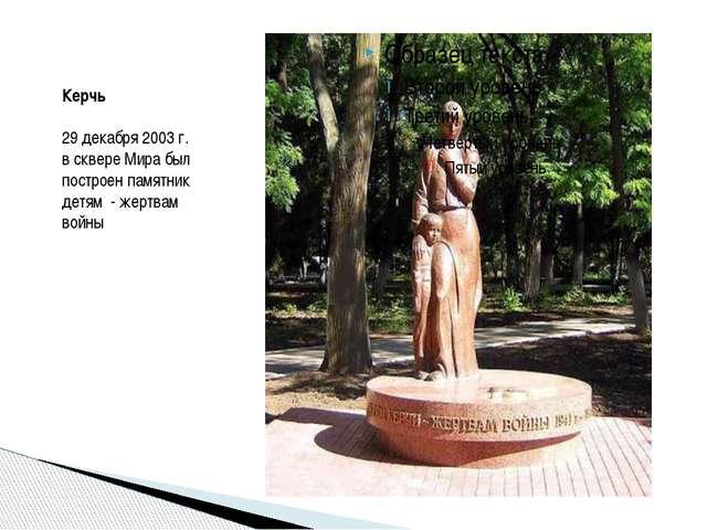 Керчь 29 декабря 2003 г. в сквере Мира был построен памятник детям - жертва...