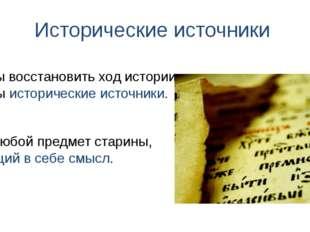 Исторические источники Это любой предмет старины, несущий в себе смысл. Чтобы