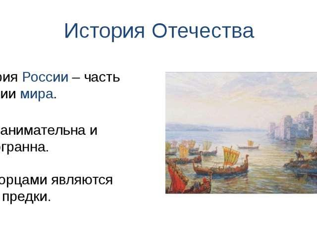 История Отечества Она занимательна и многогранна. История России – часть исто...