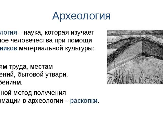 Археология орудиям труда, местам поселений, бытовой утвари, погребениям. Архе...