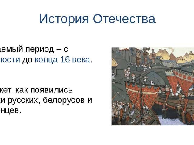 История Отечества Покажет, как появились предки русских, белорусов и украинце...