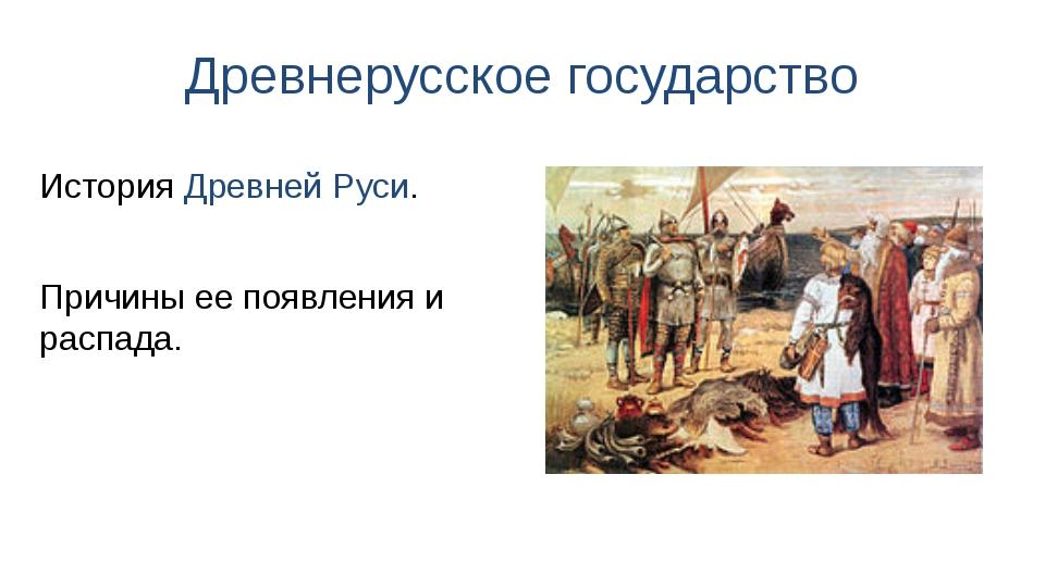 Древнерусское государство Причины ее появления и распада. История Древней Руси.