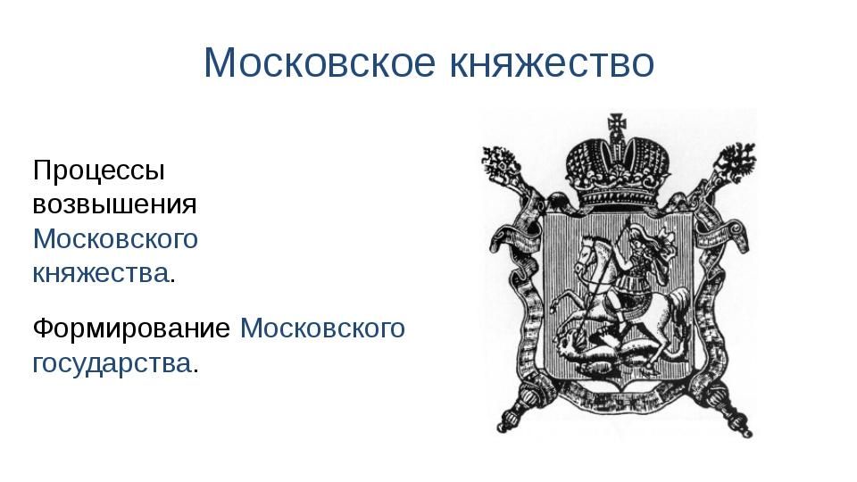 Московское княжество Процессы возвышения Московского княжества. Формирование...