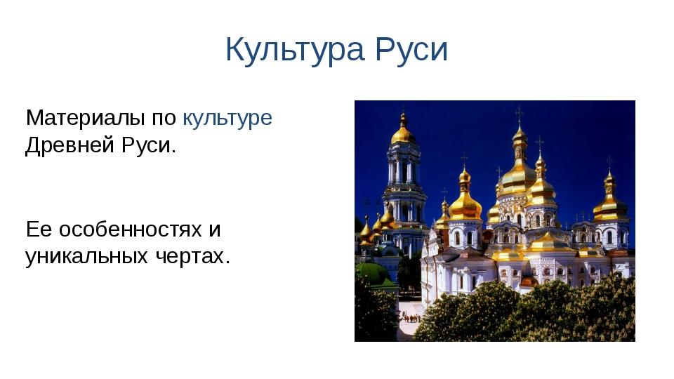 Культура Руси Ее особенностях и уникальных чертах. Материалы по культуре Древ...