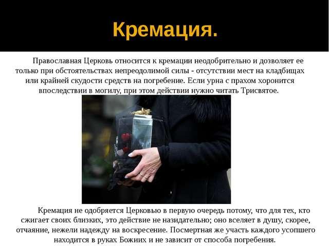 Кремация. Православная Церковь относится к кремации неодобрительно и дозволяе...