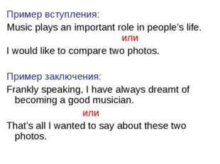 Пример вступления: Music plays an important role in people's life. или I woul