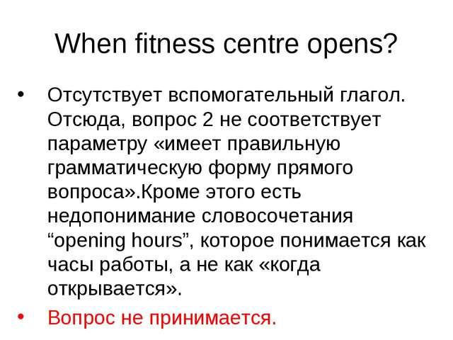 When fitness centre opens? Отсутствует вспомогательный глагол. Отсюда, вопрос...