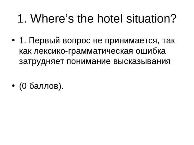 1. Where's the hotel situation? 1. Первый вопрос не принимается, так как лекс...
