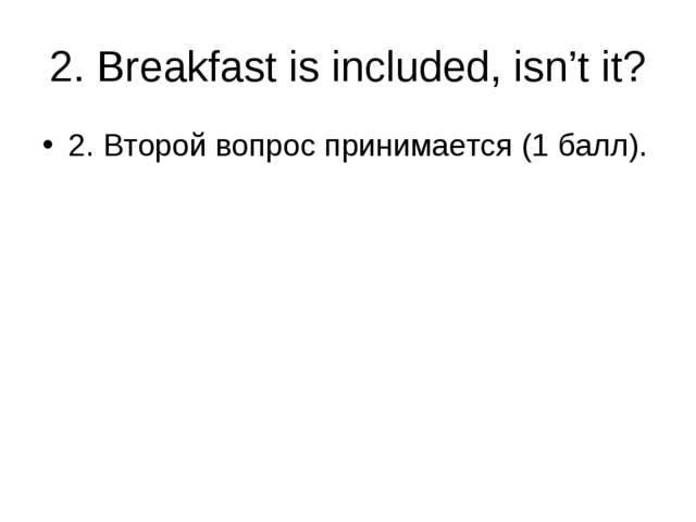 2. Breakfast is included, isn't it? 2. Второй вопрос принимается (1 балл).