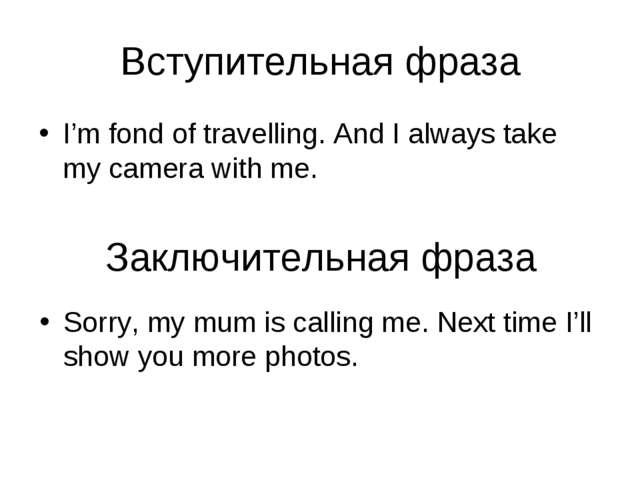 Вступительная фраза I'm fond of travelling. And I always take my camera with...