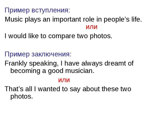 Пример вступления: Music plays an important role in people's life. или I woul...