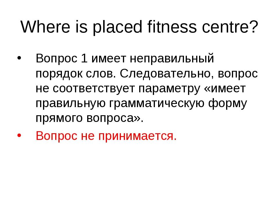 Where is placed fitness centre? Вопрос 1 имеет неправильный порядок слов. Сле...