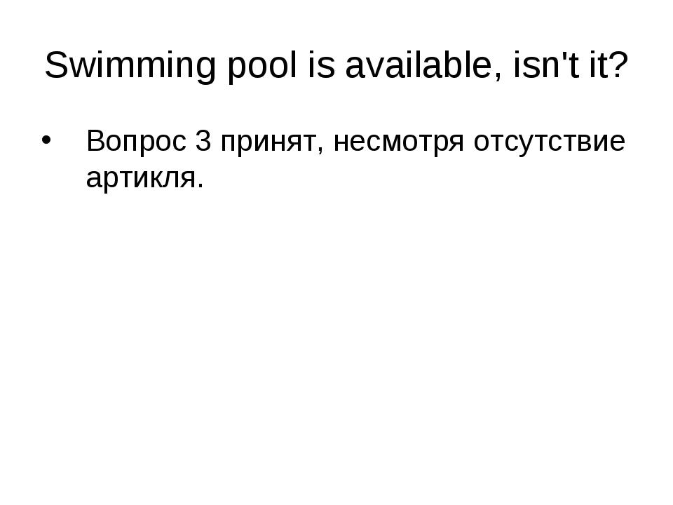 Swimming pool is available, isn't it? Вопрос 3 принят, несмотря отсутствие ар...