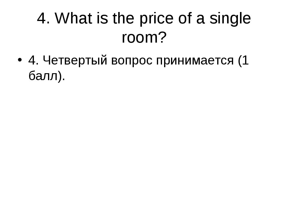 4. What is the price of a single room? 4. Четвертый вопрос принимается (1 бал...