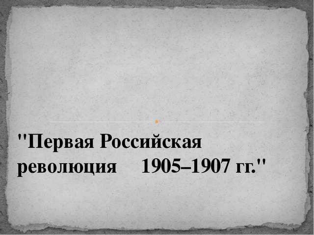 """""""Первая Российская революция 1905–1907 гг."""""""