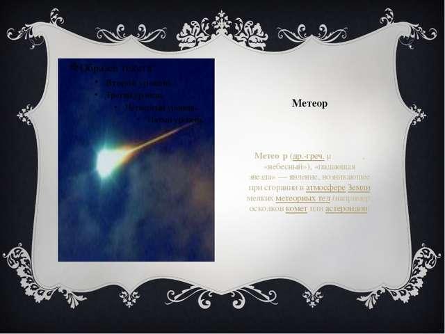 Метеор Метео́р(др.-греч.μετέωρος, «небесный»), «падающая звезда»— явление,...