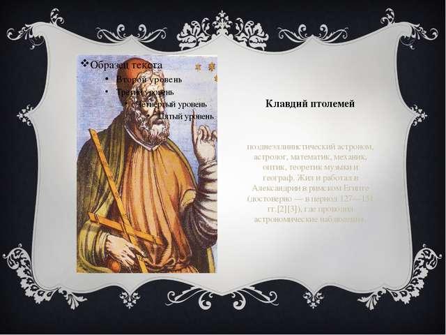 Клавдий птолемей позднеэллинистический астроном, астролог, математик, механик...