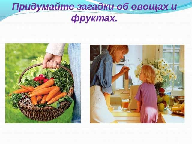 Придумайте загадки об овощах и фруктах.
