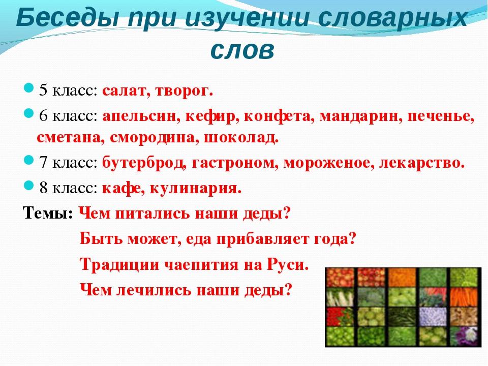 Беседы при изучении словарных слов 5 класс: салат, творог. 6 класс: апельсин,...